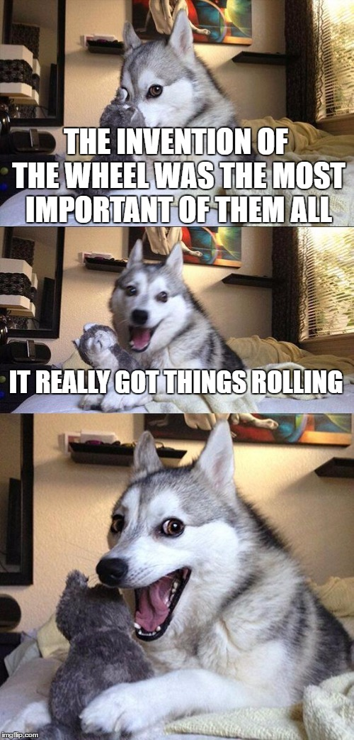 Bad Pun Dog Meme | THE INVENTION OF THE WHEEL WAS THE MOST IMPORTANT OF THEM ALL IT REALLY GOT THINGS ROLLING | image tagged in memes,bad pun dog | made w/ Imgflip meme maker