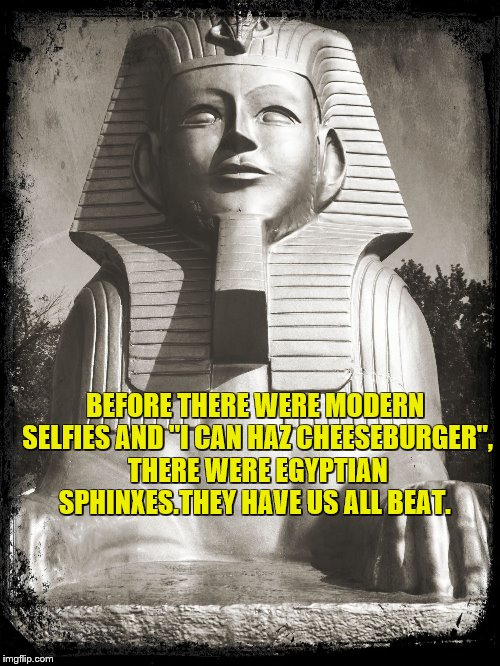 "BEFORE THERE WERE MODERN SELFIES AND ""I CAN HAZ CHEESEBURGER"", THERE WERE EGYPTIAN SPHINXES.THEY HAVE US ALL BEAT. 