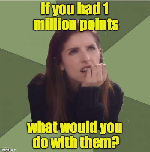 Philosophanna | If you had 1 million points what would you do with them? | image tagged in philosophanna | made w/ Imgflip meme maker