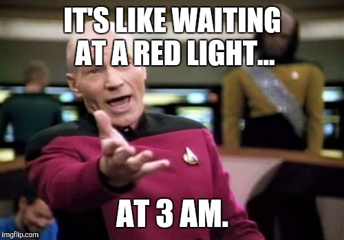 Picard Wtf Meme | IT'S LIKE WAITING AT A RED LIGHT... AT 3 AM. | image tagged in memes,picard wtf | made w/ Imgflip meme maker