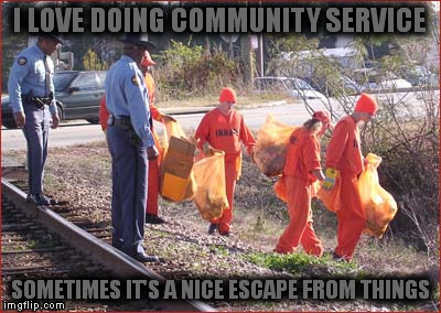 I LOVE DOING COMMUNITY SERVICE SOMETIMES IT'S A NICE ESCAPE FROM THINGS | made w/ Imgflip meme maker