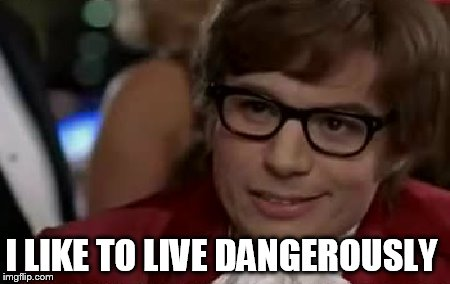 I LIKE TO LIVE DANGEROUSLY | made w/ Imgflip meme maker