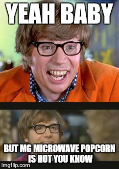 YEAH BABY BUT MG MICROWAVE POPCORN IS HOT YOU KNOW | image tagged in memes,austin powers honestly | made w/ Imgflip meme maker