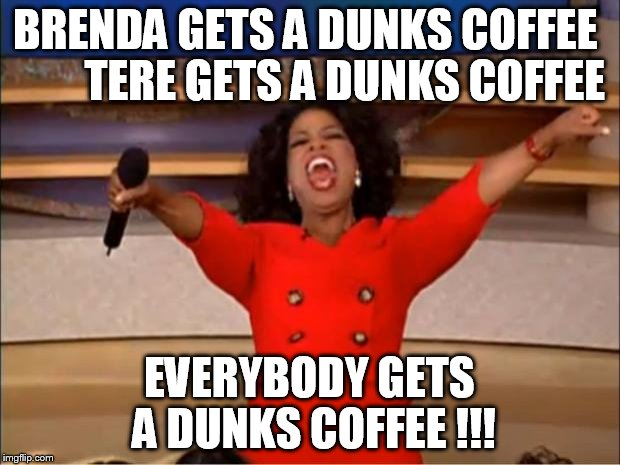 Oprah You Get A Meme |  BRENDA GETS A DUNKS COFFEE         TERE GETS A DUNKS COFFEE; EVERYBODY GETS A DUNKS COFFEE !!! | image tagged in memes,oprah you get a | made w/ Imgflip meme maker