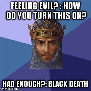 Age of Empires Logic |  FEELING EVIL? : HOW DO YOU TURN THIS ON? HAD ENOUGH?: BLACK DEATH | image tagged in age of empires logic | made w/ Imgflip meme maker