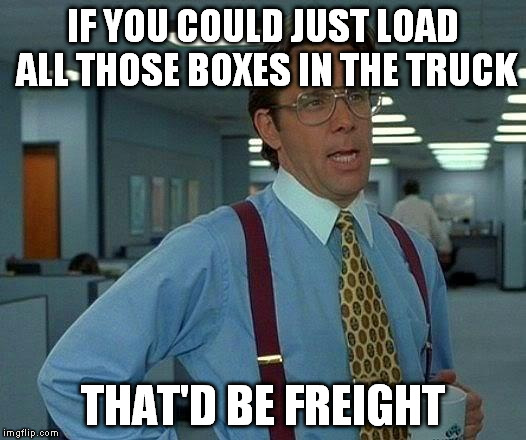 That Would Be Great Meme | IF YOU COULD JUST LOAD ALL THOSE BOXES IN THE TRUCK THAT'D BE FREIGHT | image tagged in memes,that would be great | made w/ Imgflip meme maker