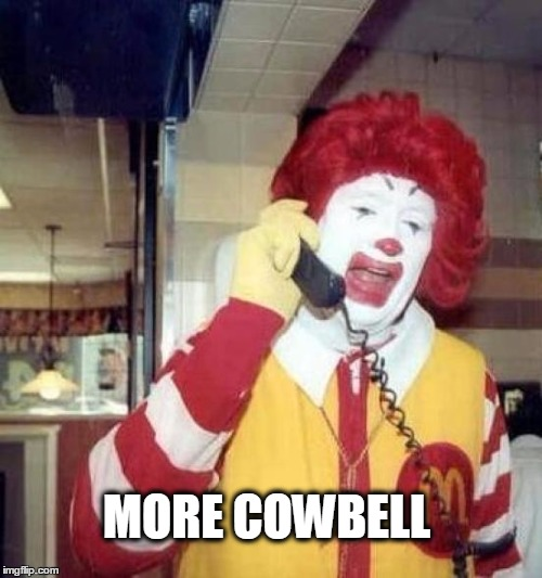 ronald mcdonalds call | MORE COWBELL | image tagged in ronald mcdonalds call,more cowbell | made w/ Imgflip meme maker