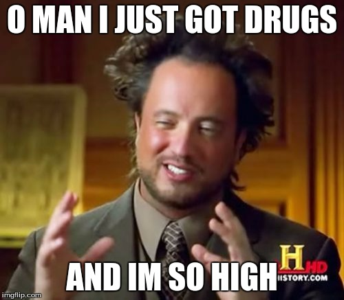 Ancient Aliens | O MAN I JUST GOT DRUGS AND IM SO HIGH | image tagged in memes,ancient aliens | made w/ Imgflip meme maker