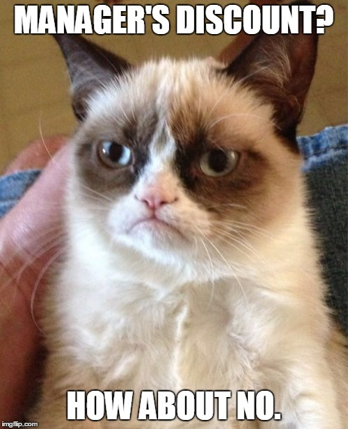 Grumpy Cat Meme | MANAGER'S DISCOUNT? HOW ABOUT NO. | image tagged in memes,grumpy cat | made w/ Imgflip meme maker