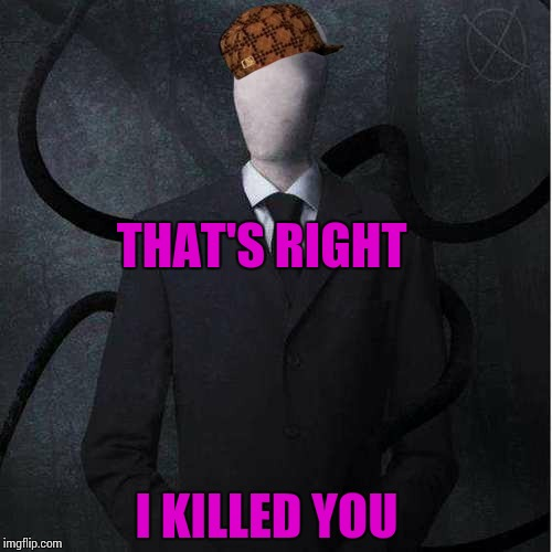 Slenderman | THAT'S RIGHT I KILLED YOU | image tagged in memes,slenderman,scumbag | made w/ Imgflip meme maker