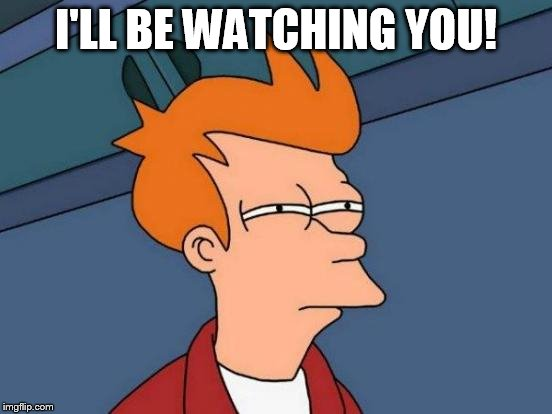 Futurama Fry Meme | I'LL BE WATCHING YOU! | image tagged in memes,futurama fry | made w/ Imgflip meme maker