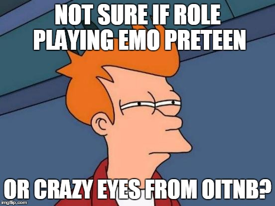 Futurama Fry Meme | NOT SURE IF ROLE PLAYING EMO PRETEEN OR CRAZY EYES FROM OITNB? | image tagged in memes,futurama fry | made w/ Imgflip meme maker