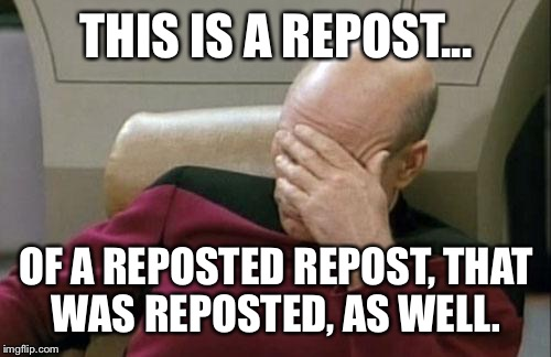 Captain Picard Facepalm Meme | THIS IS A REPOST... OF A REPOSTED REPOST, THAT WAS REPOSTED, AS WELL. | image tagged in memes,captain picard facepalm | made w/ Imgflip meme maker