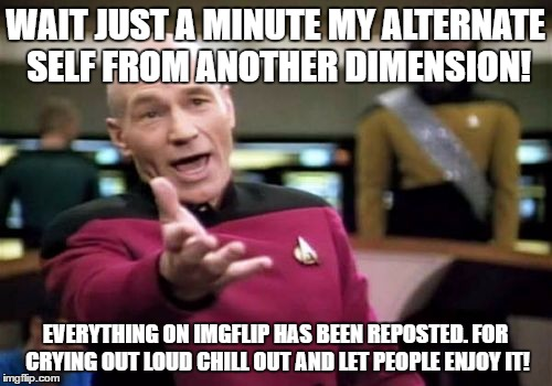 Picard Wtf Meme | WAIT JUST A MINUTE MY ALTERNATE SELF FROM ANOTHER DIMENSION! EVERYTHING ON IMGFLIP HAS BEEN REPOSTED. FOR CRYING OUT LOUD CHILL OUT AND LET  | image tagged in memes,picard wtf | made w/ Imgflip meme maker