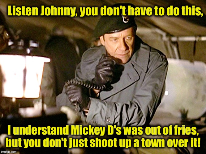 Col. Trautman | Listen Johnny, you don't have to do this, I understand Mickey D's was out of fries, but you don't just shoot up a town over it! | image tagged in col trautman | made w/ Imgflip meme maker