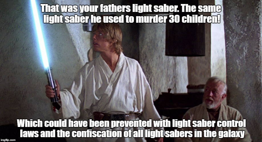 Star Wars | That was your fathers light saber. The same light saber he used to murder 30 children! Which could have been prevented with light saber cont | image tagged in star wars | made w/ Imgflip meme maker