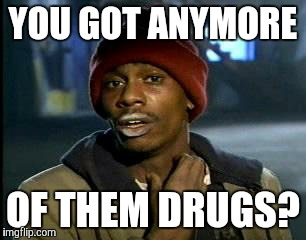 Y'all Got Any More Of That Meme | YOU GOT ANYMORE OF THEM DRUGS? | image tagged in memes,yall got any more of | made w/ Imgflip meme maker