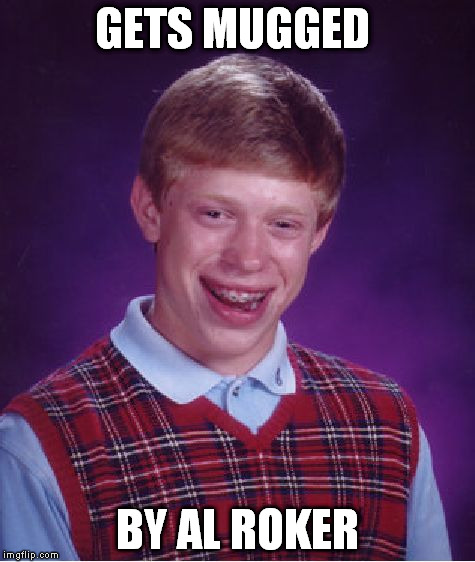 Bad Luck Brian Meme | GETS MUGGED BY AL ROKER | image tagged in memes,bad luck brian | made w/ Imgflip meme maker