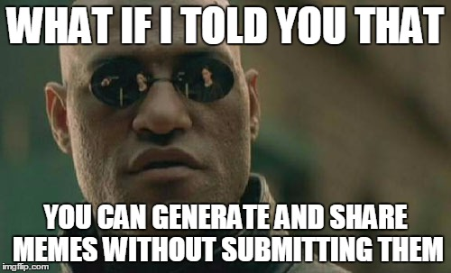 Seeing a lot of foreign language memes in the latest section.    | WHAT IF I TOLD YOU THAT YOU CAN GENERATE AND SHARE MEMES WITHOUT SUBMITTING THEM | image tagged in memes,matrix morpheus | made w/ Imgflip meme maker