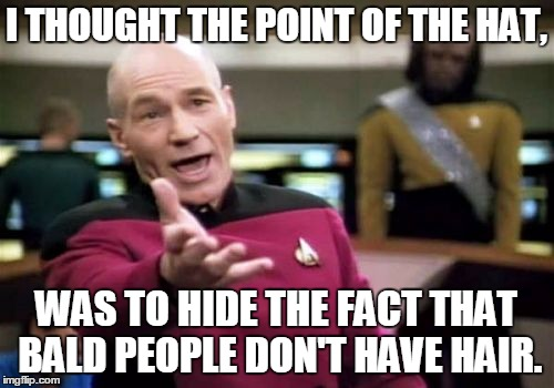 Picard Wtf Meme | I THOUGHT THE POINT OF THE HAT, WAS TO HIDE THE FACT THAT BALD PEOPLE DON'T HAVE HAIR. | image tagged in memes,picard wtf | made w/ Imgflip meme maker