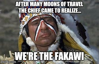 And the great plains nomadic tribe came to... | AFTER MANY MOONS OF TRAVEL THE CHIEF CAME TO REALIZE... WE'RE THE FAKAWI | image tagged in lost,indian | made w/ Imgflip meme maker