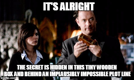 IT'S ALRIGHT THE SECRET IS HIDDEN IN THIS TINY WOODEN BOX AND BEHIND AN IMPLAUSIBLY IMPOSSIBLE PLOT LINE | made w/ Imgflip meme maker