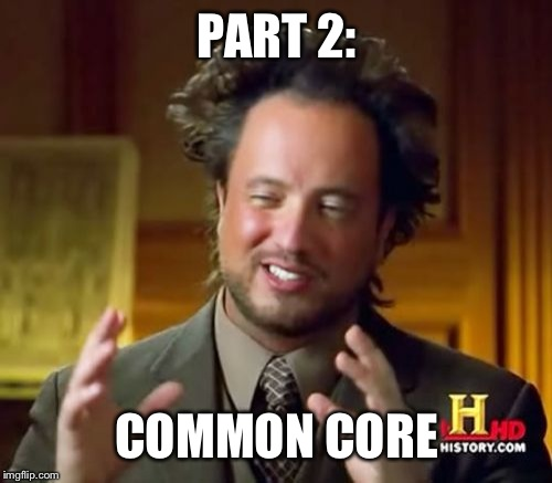 Ancient Aliens Meme | PART 2: COMMON CORE | image tagged in memes,ancient aliens | made w/ Imgflip meme maker
