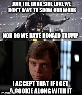 JOIN THE DARK SIDE LUKE WE DON'T HAVE TO SHOW OUR WORK NOR DO WE HAVE DONALD TRUMP I ACCEPT THAT IF I GET A COOKIE ALONG WITH IT | made w/ Imgflip meme maker