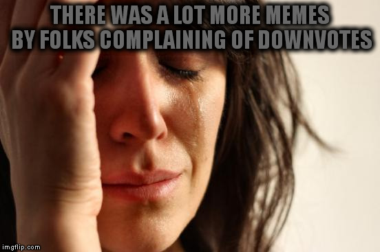 First World Problems Meme | THERE WAS A LOT MORE MEMES BY FOLKS COMPLAINING OF DOWNVOTES | image tagged in memes,first world problems | made w/ Imgflip meme maker