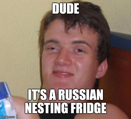 10 Guy Meme | DUDE IT'S A RUSSIAN NESTING FRIDGE | image tagged in memes,10 guy | made w/ Imgflip meme maker