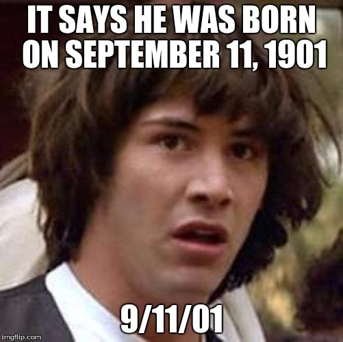 Conspiracy Keanu Meme | IT SAYS HE WAS BORN ON SEPTEMBER 11, 1901 9/11/01 | image tagged in memes,conspiracy keanu | made w/ Imgflip meme maker