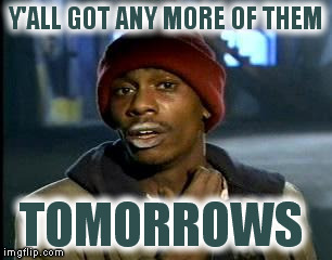 Y'all Got Any More Of That Meme | Y'ALL GOT ANY MORE OF THEM TOMORROWS | image tagged in memes,yall got any more of | made w/ Imgflip meme maker