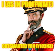 Captain Obvious | I (AS IN PROFFWAFF) OUTSMARTED YOU (Y1C2N3) | image tagged in captain obvious | made w/ Imgflip meme maker