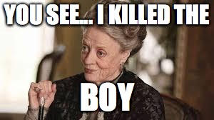 YOU SEE... I KILLED THE; BOY | image tagged in dowager countess,downton abbey | made w/ Imgflip meme maker