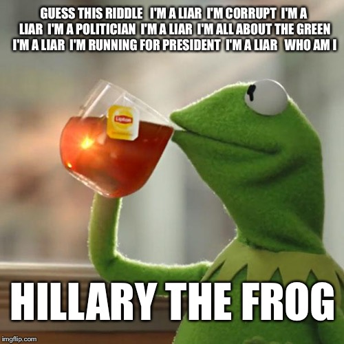 wont you tell me how to get how to get off this crooked Hillary street  |  GUESS THIS RIDDLE   I'M A LIAR  I'M CORRUPT  I'M A LIAR  I'M A POLITICIAN  I'M A LIAR  I'M ALL ABOUT THE GREEN  I'M A LIAR  I'M RUNNING FOR PRESIDENT  I'M A LIAR   WHO AM I; HILLARY THE FROG | image tagged in memes,kermit the frog,hillary clinton,green,political meme,corruption | made w/ Imgflip meme maker