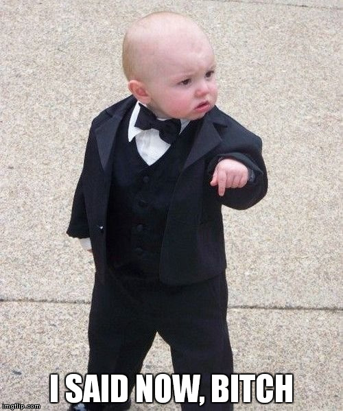 Baby Godfather Meme | I SAID NOW, B**CH | image tagged in memes,baby godfather | made w/ Imgflip meme maker