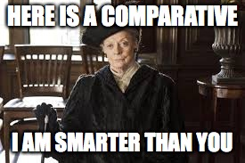 HERE IS A COMPARATIVE; I AM SMARTER THAN YOU | image tagged in dowager countess,downton abbey | made w/ Imgflip meme maker