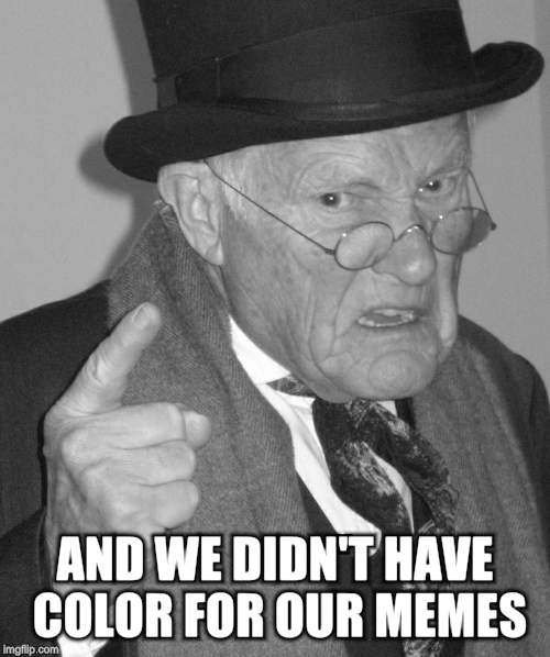Back in my day | AND WE DIDN'T HAVE COLOR FOR OUR MEMES | image tagged in back in my day | made w/ Imgflip meme maker