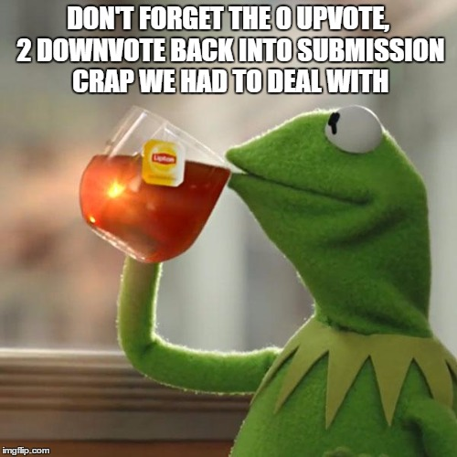 But Thats None Of My Business Meme | DON'T FORGET THE 0 UPVOTE, 2 DOWNVOTE BACK INTO SUBMISSION CRAP WE HAD TO DEAL WITH | image tagged in memes,but thats none of my business,kermit the frog | made w/ Imgflip meme maker