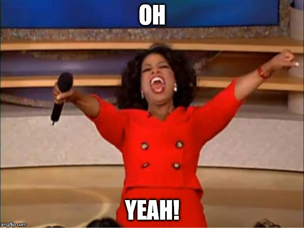 Oprah You Get A Meme | OH YEAH! | image tagged in memes,oprah you get a | made w/ Imgflip meme maker