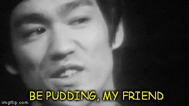 Be Pudding, My Friend | BE PUDDING, MY FRIEND | image tagged in bruce lee,be water,be pudding,lee,zen | made w/ Imgflip meme maker