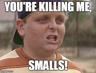 Sandlot | YOU'RE KILLING ME, SMALLS! | image tagged in sandlot | made w/ Imgflip meme maker