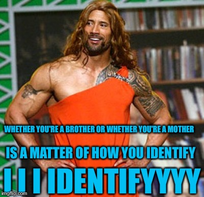 WHETHER YOU'RE A BROTHER OR WHETHER YOU'RE A MOTHER I I I IDENTIFYYYY IS A MATTER OF HOW YOU IDENTIFY | made w/ Imgflip meme maker