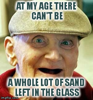 AT MY AGE THERE CAN'T BE A WHOLE LOT OF SAND LEFT IN THE GLASS | made w/ Imgflip meme maker