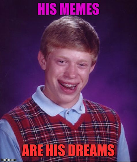 Bad Luck Brian Meme | HIS MEMES ARE HIS DREAMS | image tagged in memes,bad luck brian | made w/ Imgflip meme maker