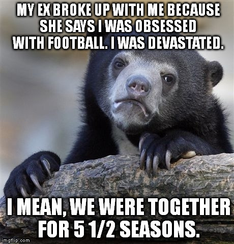 Confession Bear Meme | MY EX BROKE UP WITH ME BECAUSE SHE SAYS I WAS OBSESSED WITH FOOTBALL. I WAS DEVASTATED. I MEAN, WE WERE TOGETHER FOR 5 1/2 SEASONS. | image tagged in memes,confession bear,funny | made w/ Imgflip meme maker