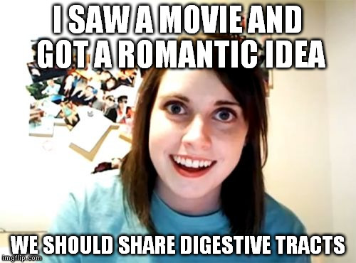 The lovey-dovey human centipede. | I SAW A MOVIE AND GOT A ROMANTIC IDEA WE SHOULD SHARE DIGESTIVE TRACTS | image tagged in memes,overly attached girlfriend | made w/ Imgflip meme maker