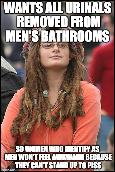 College Liberal Meme | WANTS ALL URINALS REMOVED FROM MEN'S BATHROOMS SO WOMEN WHO IDENTIFY AS MEN WON'T FEEL AWKWARD BECAUSE THEY CAN'T STAND UP TO PISS | image tagged in memes,college liberal | made w/ Imgflip meme maker