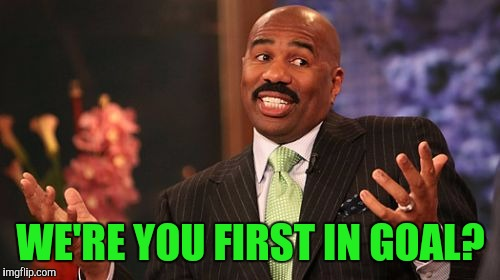 Steve Harvey Meme | WE'RE YOU FIRST IN GOAL? | image tagged in memes,steve harvey | made w/ Imgflip meme maker
