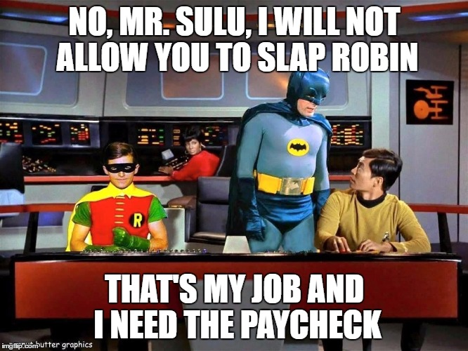 Batman Star Trek  | NO, MR. SULU, I WILL NOT ALLOW YOU TO SLAP ROBIN THAT'S MY JOB AND I NEED THE PAYCHECK | image tagged in batman star trek | made w/ Imgflip meme maker